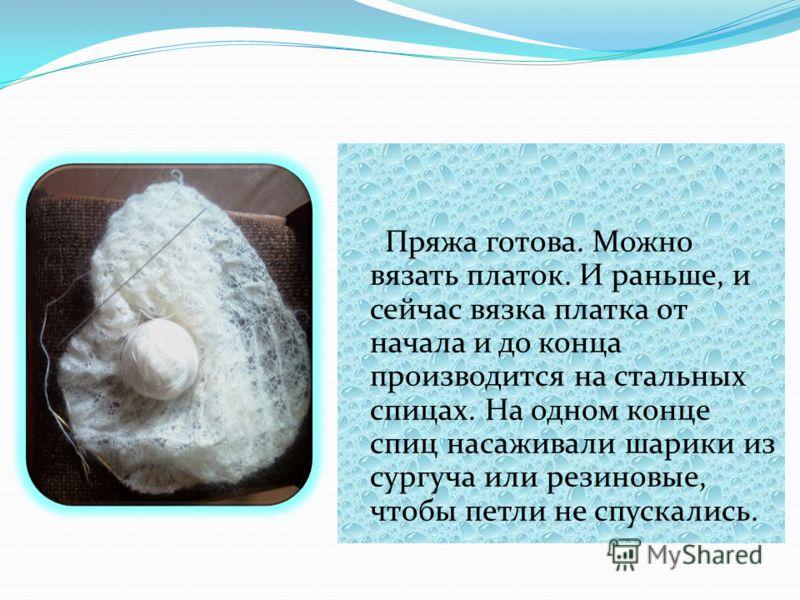 Пряжа готова. Можно вязать платок. И раньше, и сейчас вязка платка от начала и до конца производится на стальных спицах. На одном конце спиц насаживали шарики из сургуча или резиновые, чтобы петли не спускались.