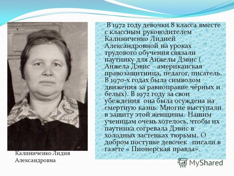 В 1972 году девочки 8 класса вместе с классным руководителем Калиниченко Лидией Александровной на уроках трудового обучения связали паутинку для Анжелы Дэвис ( Анжела Дэвис – американская правозащитница, педагог, писатель. В 1970-х годах была символо