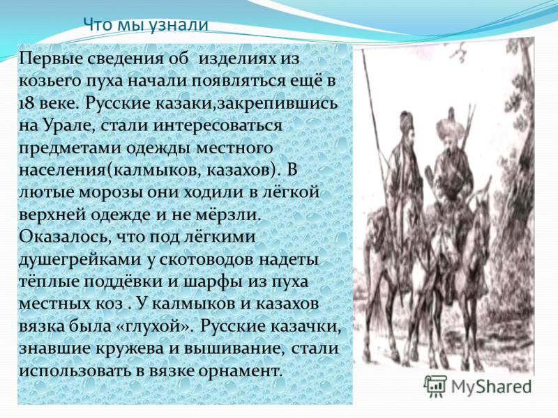Что мы узнали Первые сведения об изделиях из козьего пуха начали появляться ещё в 18 веке. Русские казаки,закрепившись на Урале, стали интересоваться предметами одежды местного населения(калмыков, казахов). В лютые морозы они ходили в лёгкой верхней