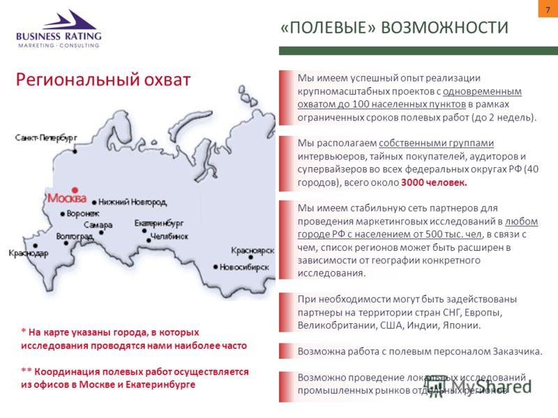 Региональный охват «ПОЛЕВЫЕ» ВОЗМОЖНОСТИ 7 * На карте указаны города, в которых исследования проводятся нами наиболее часто ** Координация полевых работ осуществляется из офисов в Москве и Екатеринбурге Мы имеем успешный опыт реализации крупномасштаб