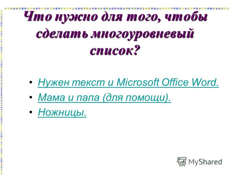 Что нужно для того, чтобы сделать многоуровневый список? Нужен текст и Microsoft Office Word.Нужен текст и Microsoft Office Word.Нужен текст и Microsoft Office Word.Нужен текст и Microsoft Office Word. Мама и папа (для помощи).Мама и папа (для помощи