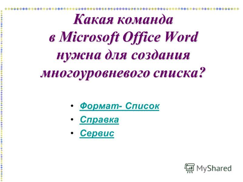 Какая команда в Microsoft Office Word нужна для создания многоуровневого списка? Формат- Список Справка Сервис