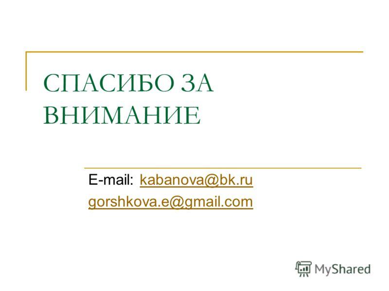 СПАСИБО ЗА ВНИМАНИЕ E-mail: kabanova@bk.rukabanova@bk.ru gorshkova.e@gmail.com