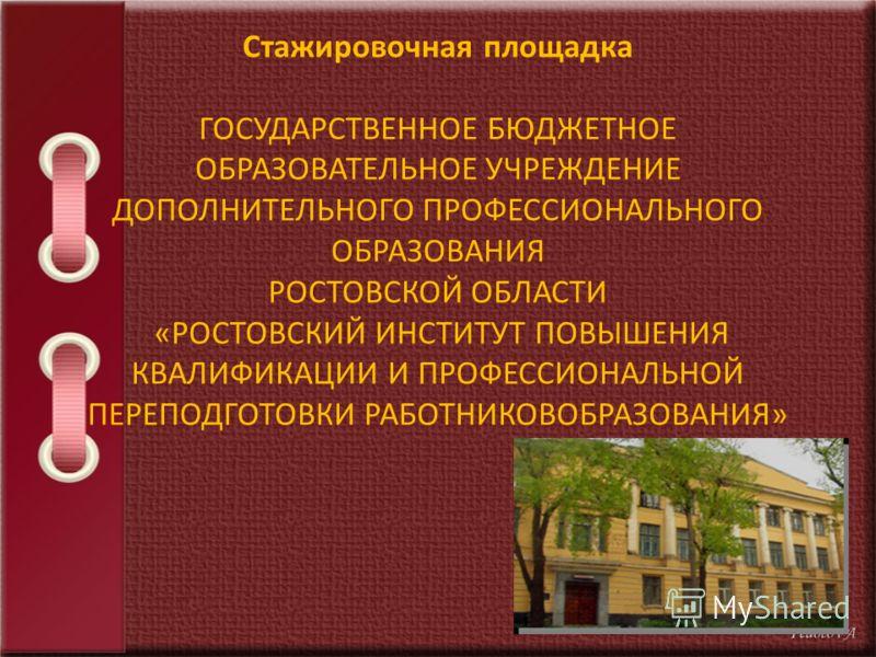 Стажировочная площадка ГОСУДАРСТВЕННОЕ БЮДЖЕТНОЕ ОБРАЗОВАТЕЛЬНОЕ УЧРЕЖДЕНИЕ ДОПОЛНИТЕЛЬНОГО ПРОФЕССИОНАЛЬНОГО ОБРАЗОВАНИЯ РОСТОВСКОЙ ОБЛАСТИ «РОСТОВСКИЙ ИНСТИТУТ ПОВЫШЕНИЯ КВАЛИФИКАЦИИ И ПРОФЕССИОНАЛЬНОЙ ПЕРЕПОДГОТОВКИ РАБОТНИКОВОБРАЗОВАНИЯ»