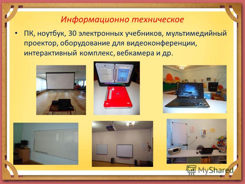 Информационно техническое ПК, ноутбук, 30 электронных учебников, мультимедийный проектор, оборудование для видеоконференции, интерактивный комплекс, вебкамера и др.