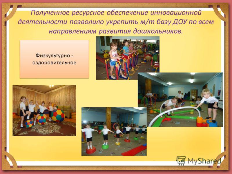 Полученное ресурсное обеспечение инновационной деятельности позволило укрепить м/т базу ДОУ по всем направлениям развития дошкольников. Физкультурно - оздоровительное