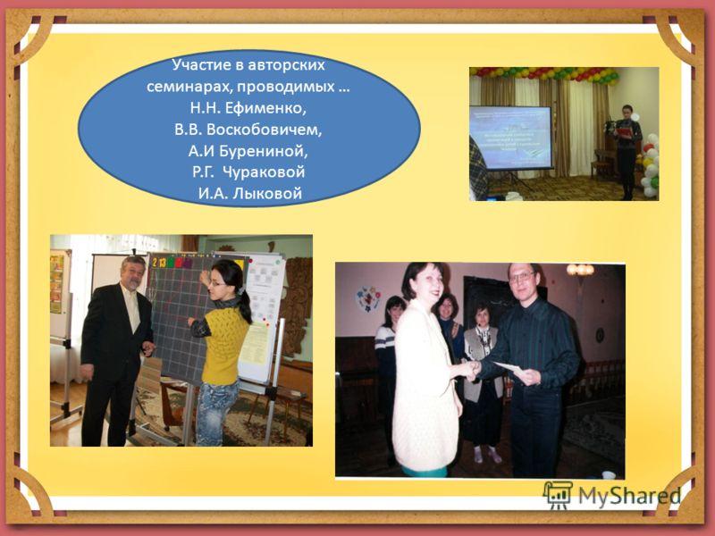 Участие в авторских семинарах, проводимых … Н.Н. Ефименко, В.В. Воскобовичем, А.И Бурениной, Р.Г. Чураковой И.А. Лыковой