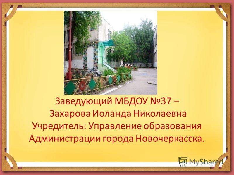 Заведующий МБДОУ 37 – Захарова Иоланда Николаевна Учредитель: Управление образования Администрации города Новочеркасска.