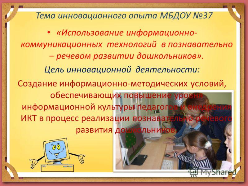 Тема инновационного опыта МБДОУ 37 «Использование информационно- коммуникационных технологий в познавательно – речевом развитии дошкольников». Цель инновационной деятельности: Создание информационно-методических условий, обеспечивающих повышение уров