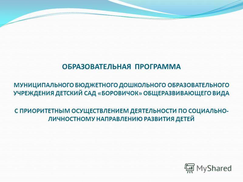 ОБРАЗОВАТЕЛЬНАЯ ПРОГРАММА МУНИЦИПАЛЬНОГО БЮДЖЕТНОГО ДОШКОЛЬНОГО ОБРАЗОВАТЕЛЬНОГО УЧРЕЖДЕНИЯ ДЕТСКИЙ САД «БОРОВИЧОК» ОБЩЕРАЗВИВАЮЩЕГО ВИДА С ПРИОРИТЕТНЫМ ОСУЩЕСТВЛЕНИЕМ ДЕЯТЕЛЬНОСТИ ПО СОЦИАЛЬНО- ЛИЧНОСТНОМУ НАПРАВЛЕНИЮ РАЗВИТИЯ ДЕТЕЙ