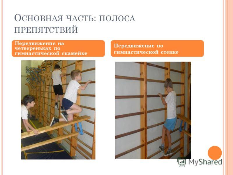 О СНОВНАЯ ЧАСТЬ : ПОЛОСА ПРЕПЯТСТВИЙ Передвижение на четвереньках по гимнастической скамейке Передвижение по гимнастической стенке