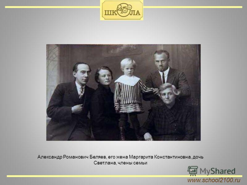 www.school2100.ru Александр Романович Беляев, его жена Маргарита Константиновна, дочь Светлана, члены семьи