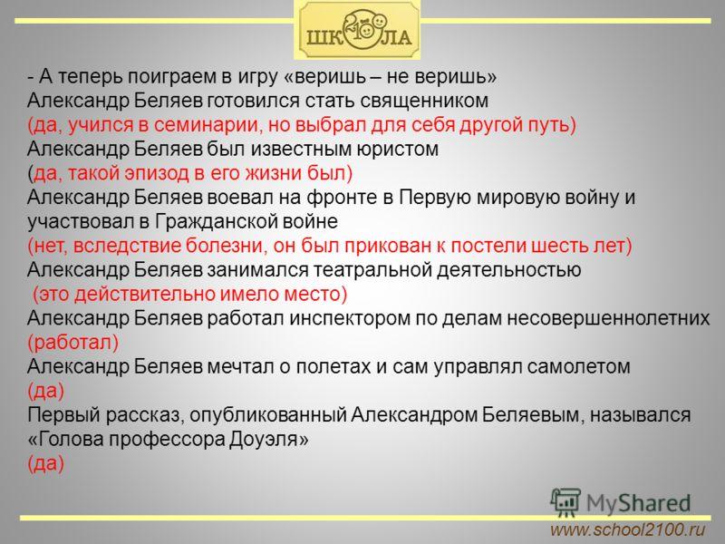 www.school2100.ru - А теперь поиграем в игру «веришь – не веришь» Александр Беляев готовился стать священником (да, учился в семинарии, но выбрал для себя другой путь) Александр Беляев был известным юристом (да, такой эпизод в его жизни был) Александ