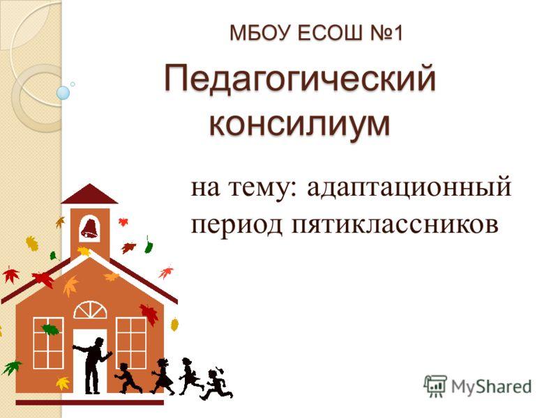 Педагогический консилиум на тему: адаптационный период пятиклассников МБОУ ЕСОШ 1