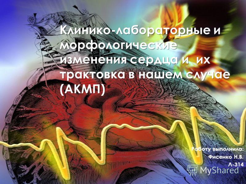 Клинико-лабораторные и морфологические изменения сердца и их трактовка в нашем случае (АКМП) Работу выполнила: Фисенко Н.В. Л-314