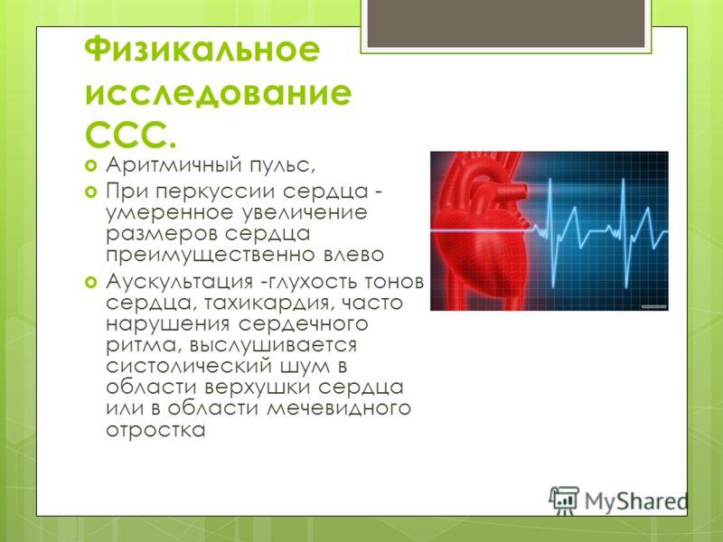 Физикальное исследование ССС. Аритмичный пульс, При перкуссии сердца - умеренное увеличение размеров сердца преимущественно влево Аускультация -глухость тонов сердца, тахикардия, часто нарушения сердечного ритма, выслушивается систолический шум в обл