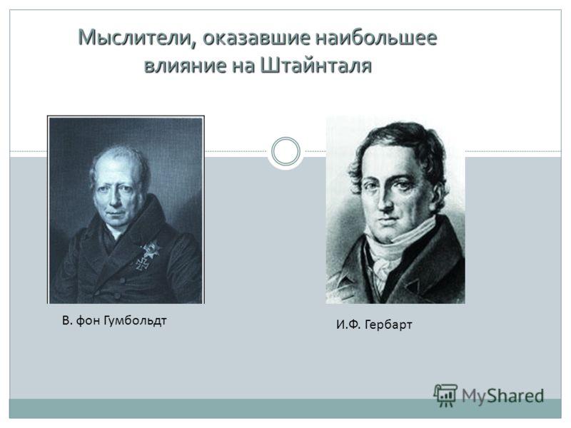 Мыслители, оказавшие наибольшее влияние на Штайнталя В. фон Гумбольдт И.Ф. Гербарт