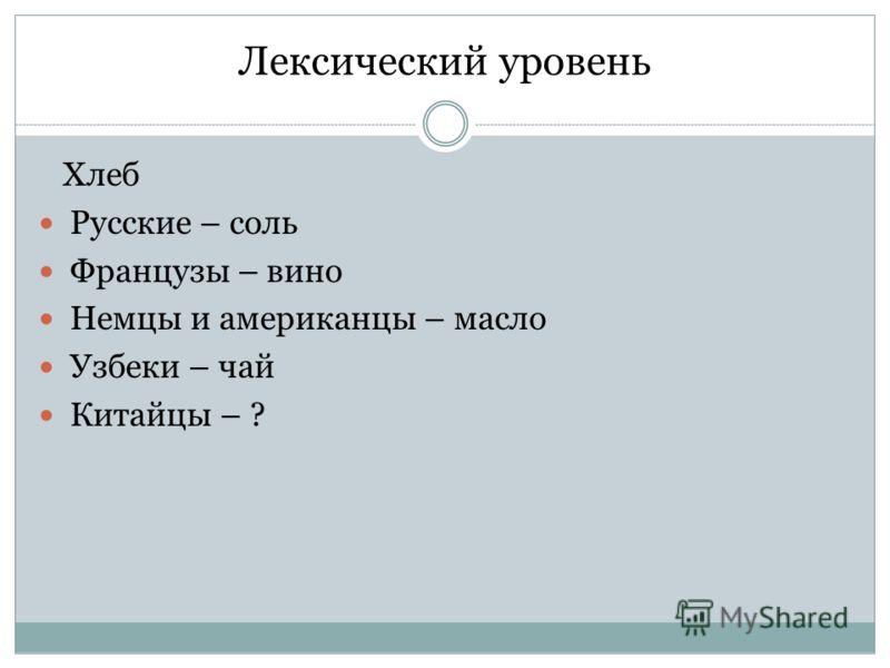 Лексический уровень Хлеб Русские – соль Французы – вино Немцы и американцы – масло Узбеки – чай Китайцы – ?