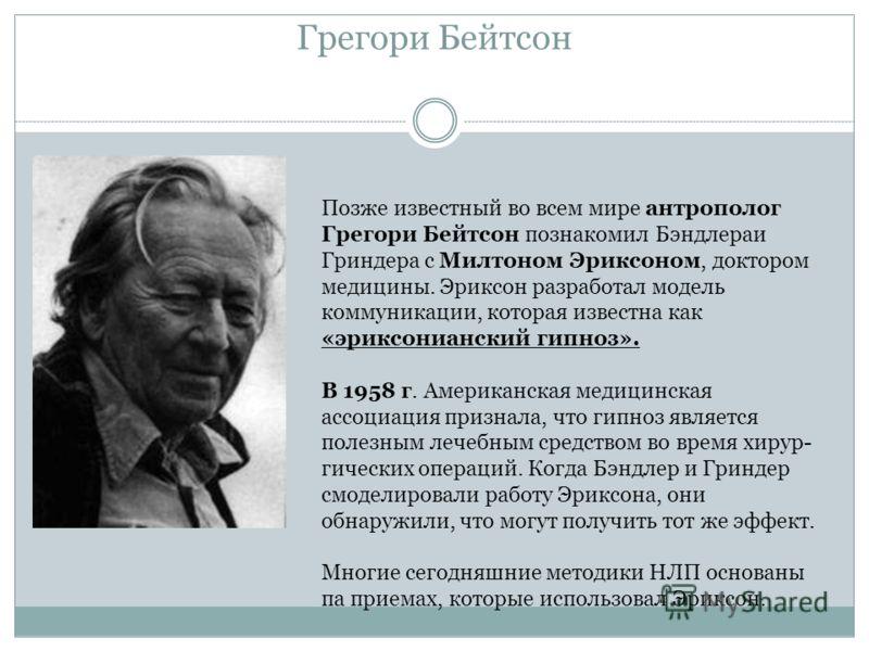 Грегори Бейтсон Позже известный во всем мире антрополог Грегори Бейтсон познакомил Бэндлераи Гриндера с Милтоном Эриксоном, доктором медицины. Эриксон разработал модель коммуникации, которая известна как «эриксонианский гипноз». В 1958 г. Американска