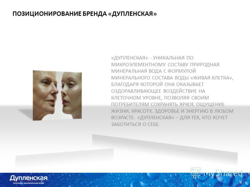 ПОЗИЦИОНИРОВАНИЕ БРЕНДА «ДУПЛЕНСКАЯ» 11 9 «ДУПЛЕНСКАЯ» - УНИКАЛЬНАЯ ПО МИКРОЭЛЕМЕНТНОМУ СОСТАВУ ПРИРОДНАЯ МИНЕРАЛЬНАЯ ВОДА С ФОРМУЛОЙ МИНЕРАЛЬНОГО СОСТАВА ВОДЫ «ЖИВАЯ КЛЕТКА», БЛАГОДАРЯ КОТОРОЙ ОНА ОКАЗЫВАЕТ ОЗДОРАВЛИВАЮЩЕЕ ВОЗДЕЙСТВИЕ НА КЛЕТОЧНОМ У