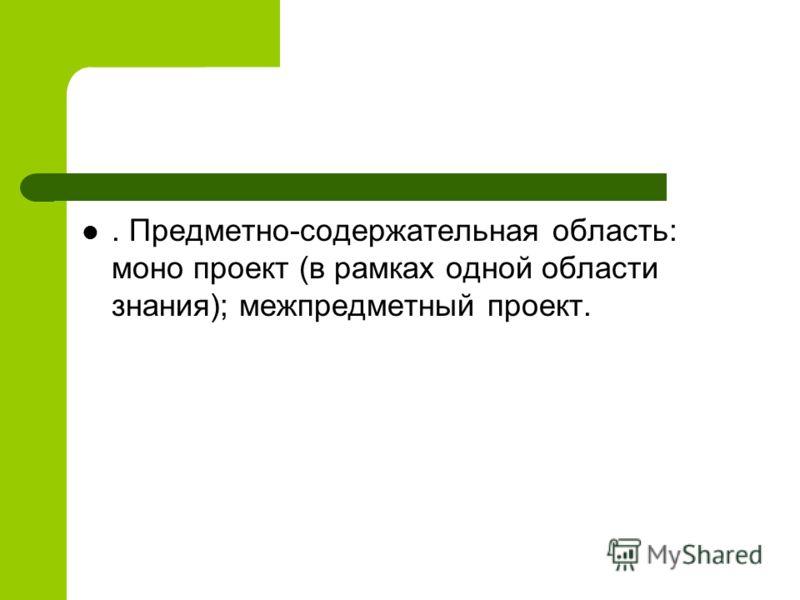. Предметно-содержательная область: моно проект (в рамках одной области знания); межпредметный проект.