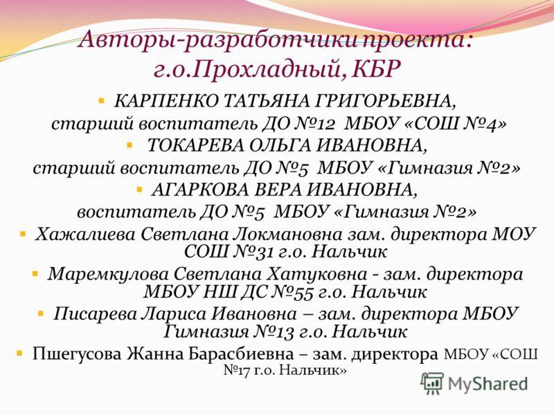 Авторы-разработчики проекта: г.о.Прохладный, КБР КАРПЕНКО ТАТЬЯНА ГРИГОРЬЕВНА, старший воспитатель ДО 12 МБОУ «СОШ 4» ТОКАРЕВА ОЛЬГА ИВАНОВНА, старший воспитатель ДО 5 МБОУ «Гимназия 2» АГАРКОВА ВЕРА ИВАНОВНА, воспитатель ДО 5 МБОУ «Гимназия 2» Хажал
