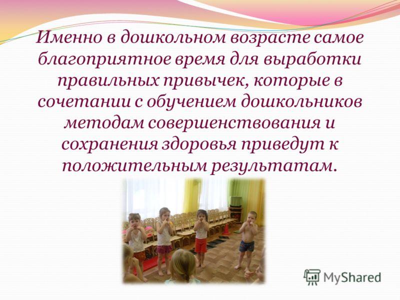 Именно в дошкольном возрасте самое благоприятное время для выработки правильных привычек, которые в сочетании с обучением дошкольников методам совершенствования и сохранения здоровья приведут к положительным результатам.