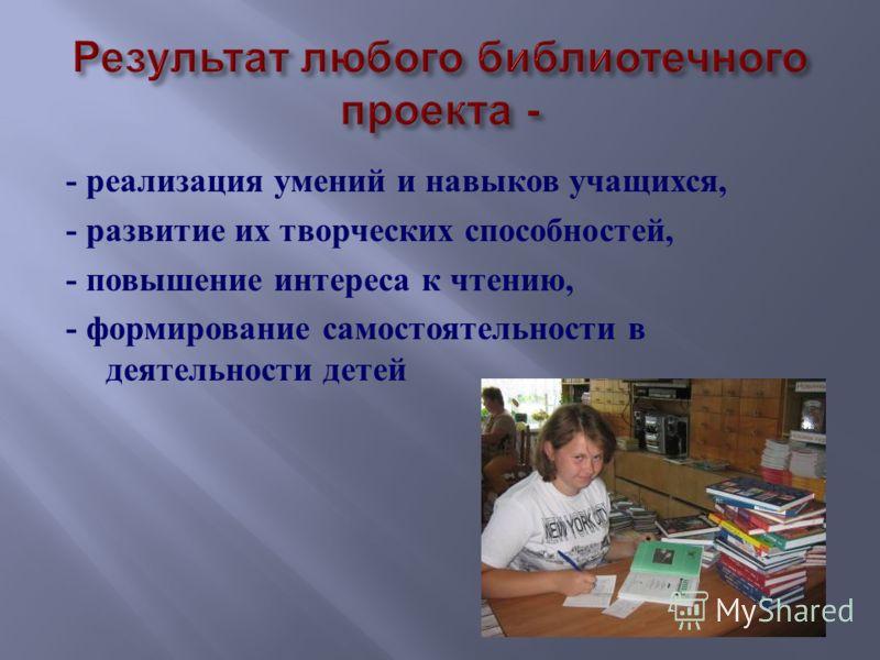 - реализация умений и навыков учащихся, - развитие их творческих способностей, - повышение интереса к чтению, - формирование самостоятельности в деятельности детей
