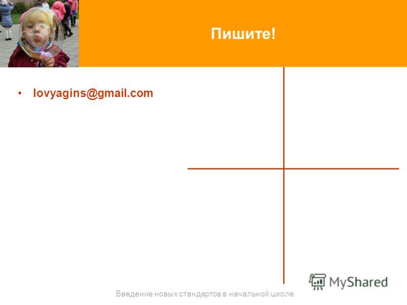 Пишите! lovyagins@gmail.com Введение новых стандартов в начальной школе