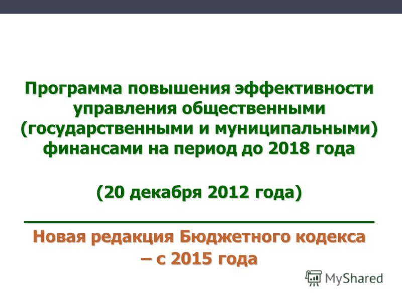 Программа повышения эффективности управления общественными (государственными и муниципальными) финансами на период до 2018 года (20 декабря 2012 года) _________________________________ Новая редакция Бюджетного кодекса – с 2015 года