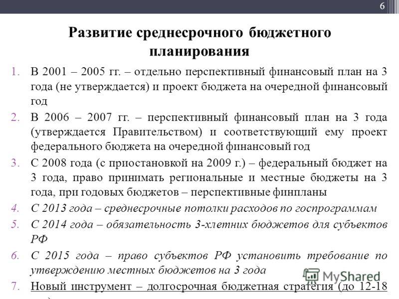 6 Развитие среднесрочного бюджетного планирования 1.В 2001 – 2005 гг. – отдельно перспективный финансовый план на 3 года (не утверждается) и проект бюджета на очередной финансовый год 2.В 2006 – 2007 гг. – перспективный финансовый план на 3 года (утв