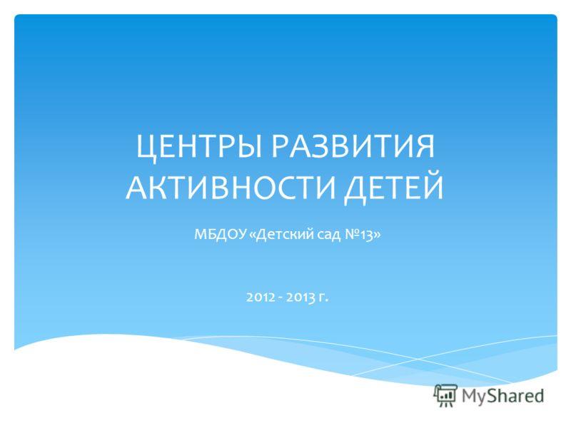 ЦЕНТРЫ РАЗВИТИЯ АКТИВНОСТИ ДЕТЕЙ МБДОУ «Детский сад 13» 2012 - 2013 г.