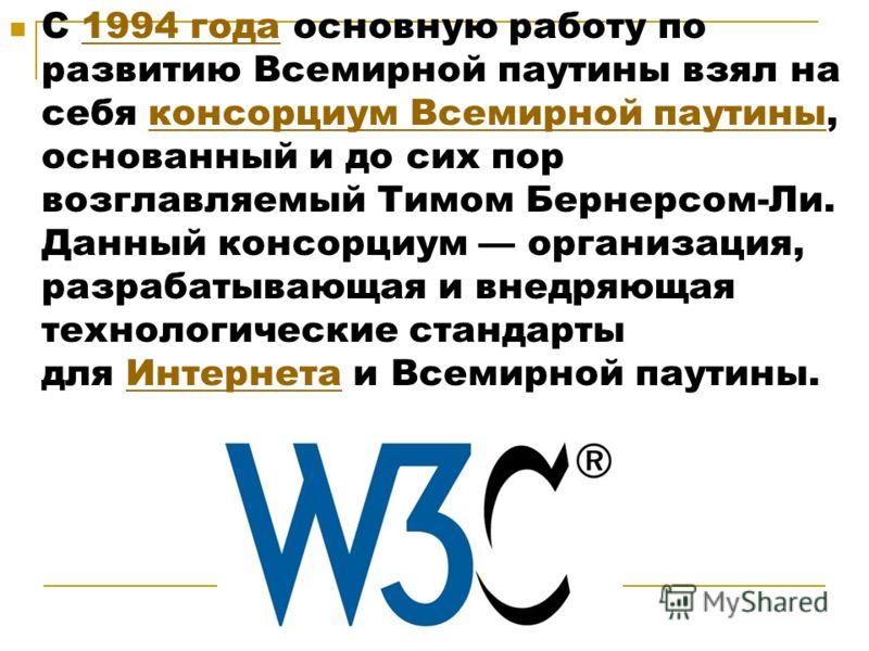 С 1994 года основную работу по развитию Всемирной паутины взял на себя консорциум Всемирной паутины, основанный и до сих пор возглавляемый Тимом Бернерсом-Ли. Данный консорциум организация, разрабатывающая и внедряющая технологические стандарты для И