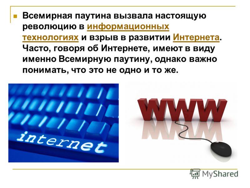 Всемирная паутина вызвала настоящую революцию в информационных технологиях и взрыв в развитии Интернета. Часто, говоря об Интернете, имеют в виду именно Всемирную паутину, однако важно понимать, что это не одно и то же.информационных технологияхИнтер
