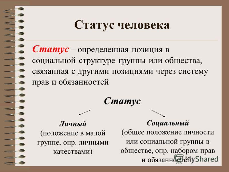 Статус человека Статус – определенная позиция в социальной структуре группы или общества, связанная с другими позициями через систему прав и обязанностей Статус Личный (положение в малой группе, опр. личными качествами) Социальный (общее положение ли