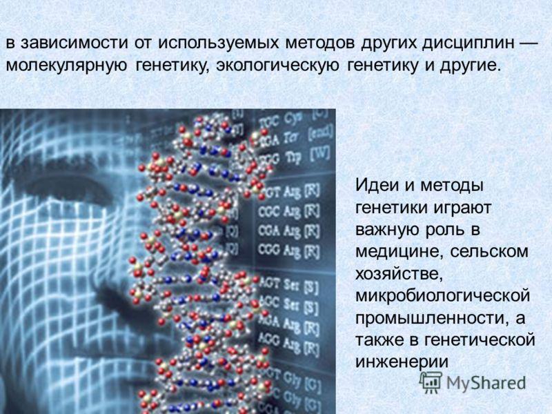 Идеи и методы генетики играют важную роль в медицине, сельском хозяйстве, микробиологической промышленности, а также в генетической инженерии в зависимости от используемых методов других дисциплин молекулярную генетику, экологическую генетику и други
