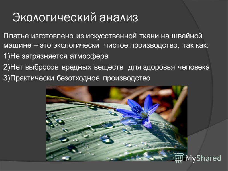 Экологический анализ Платье изготовлено из искусственной ткани на швейной машине – это экологически чистое производство, так как: 1)Не загрязняется атмосфера 2)Нет выбросов вредных веществ для здоровья человека 3)Практически безотходное производство