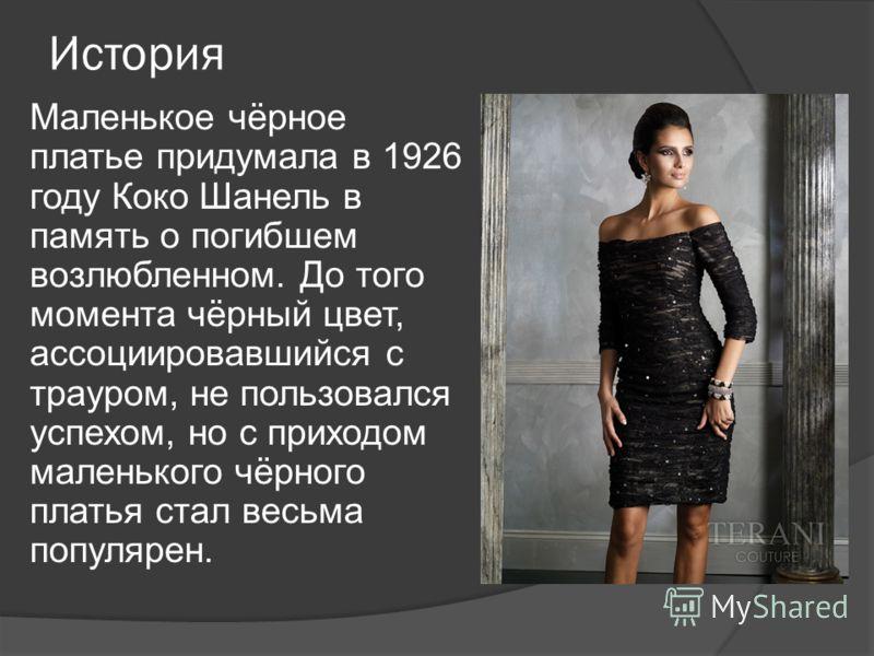 История Маленькое чёрное платье придумала в 1926 году Коко Шанель в память о погибшем возлюбленном. До того момента чёрный цвет, ассоциировавшийся с трауром, не пользовался успехом, но с приходом маленького чёрного платья стал весьма популярен.