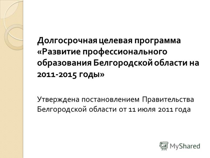 Долгосрочная целевая программа « Развитие профессионального образования Белгородской области на 2011-2015 годы » Утверждена постановлением Правительства Белгородской области от 11 июля 2011 года