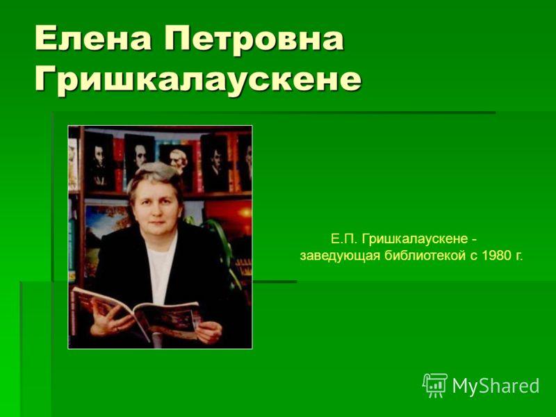 Елена Петровна Гришкалаускене Е.П. Гришкалаускене - заведующая библиотекой с 1980 г.
