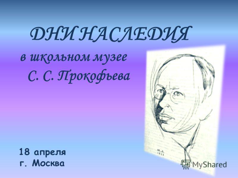 ДНИ НАСЛЕДИЯ в школьном музее С. С. Прокофьева 18 апреля г. Москва