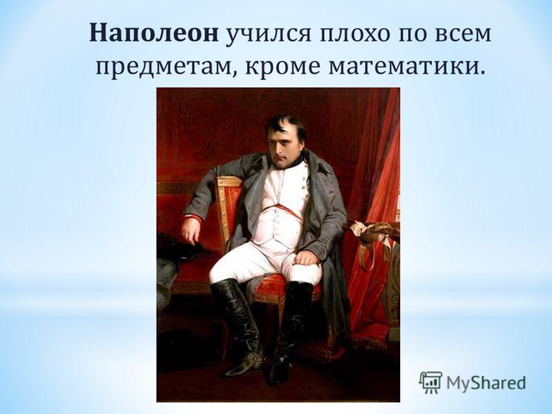 Наполеон учился плохо по всем предметам, кроме математики.