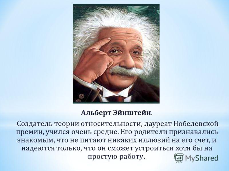 Альберт Эйнштейн. Создатель теории относительности, лауреат Нобелевской премии, учился очень средне. Его родители признавались знакомым, что не питают никаких иллюзий на его счет, и надеются только, что он сможет устроиться хотя бы на простую работу.