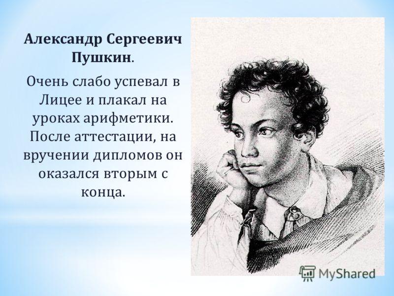 Александр Сергеевич Пушкин. Очень слабо успевал в Лицее и плакал на уроках арифметики. После аттестации, на вручении дипломов он оказался вторым с конца.