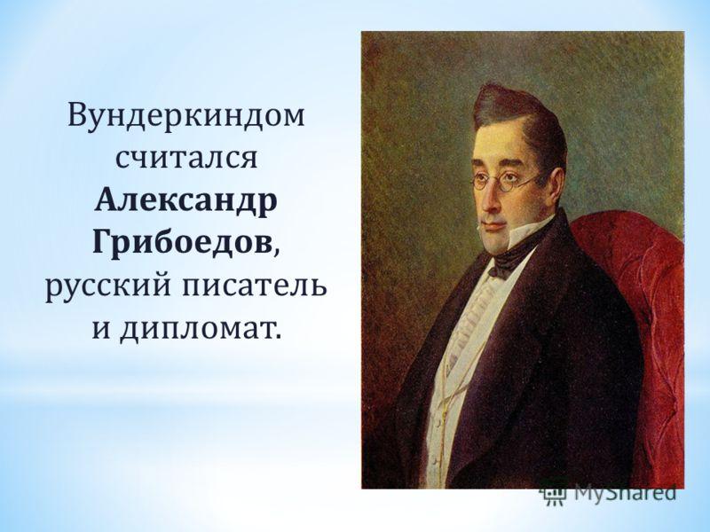 Вундеркиндом считался Александр Грибоедов, русский писатель и дипломат.
