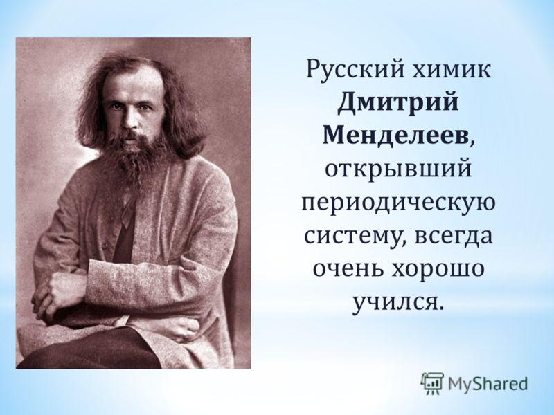 Русский химик Дмитрий Менделеев, открывший периодическую систему, всегда очень хорошо учился.