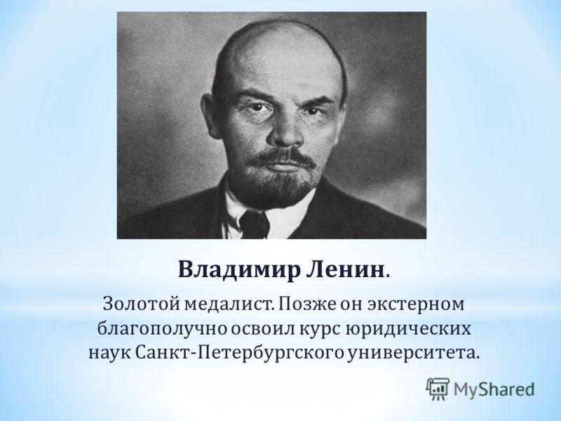 Владимир Ленин. Золотой медалист. Позже он экстерном благополучно освоил курс юридических наук Санкт-Петербургского университета.