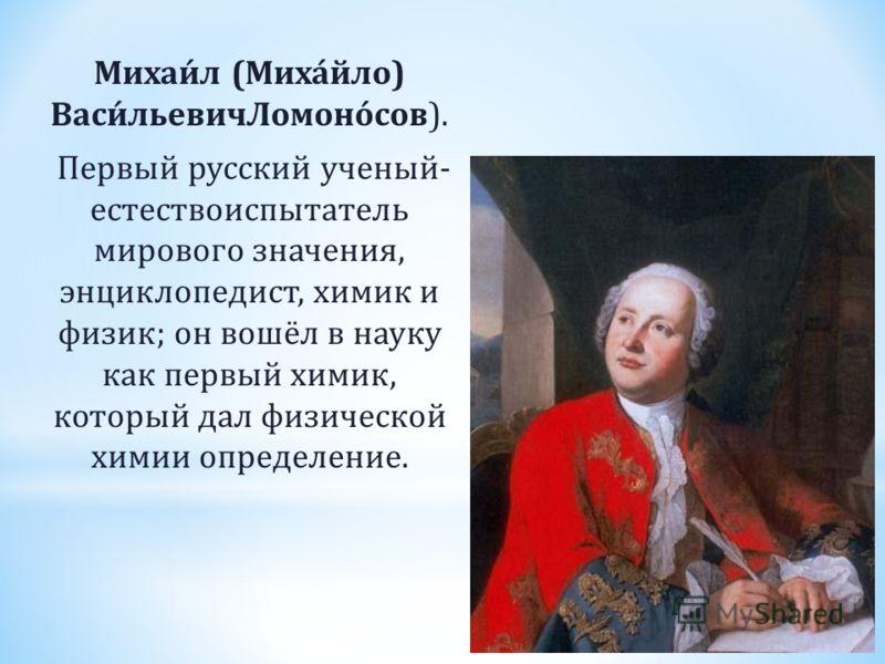 Михаи́л (Миха́йло) Васи́льевичЛомоно́сов). Первый русский ученый- естествоиспытатель мирового значения, энциклопедист, химик и физик; он вошёл в науку как первый химик, который дал физической химии определение.