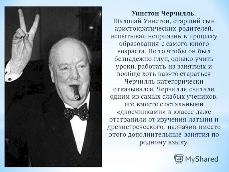 Уинстон Черчилль. Шалопай Уинстон, старший сын аристократических родителей, испытывал неприязнь к процессу образования с самого юного возраста. Не то чтобы он был безнадежно глуп, однако учить уроки, работать на занятиях и вообще хоть как-то старатьс