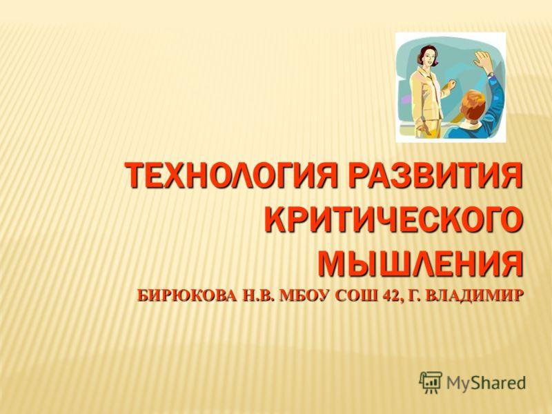 ТЕХНОЛОГИЯ РАЗВИТИЯ КРИТИЧЕСКОГО МЫШЛЕНИЯ БИРЮКОВА Н.В. МБОУ СОШ 42, Г. ВЛАДИМИР